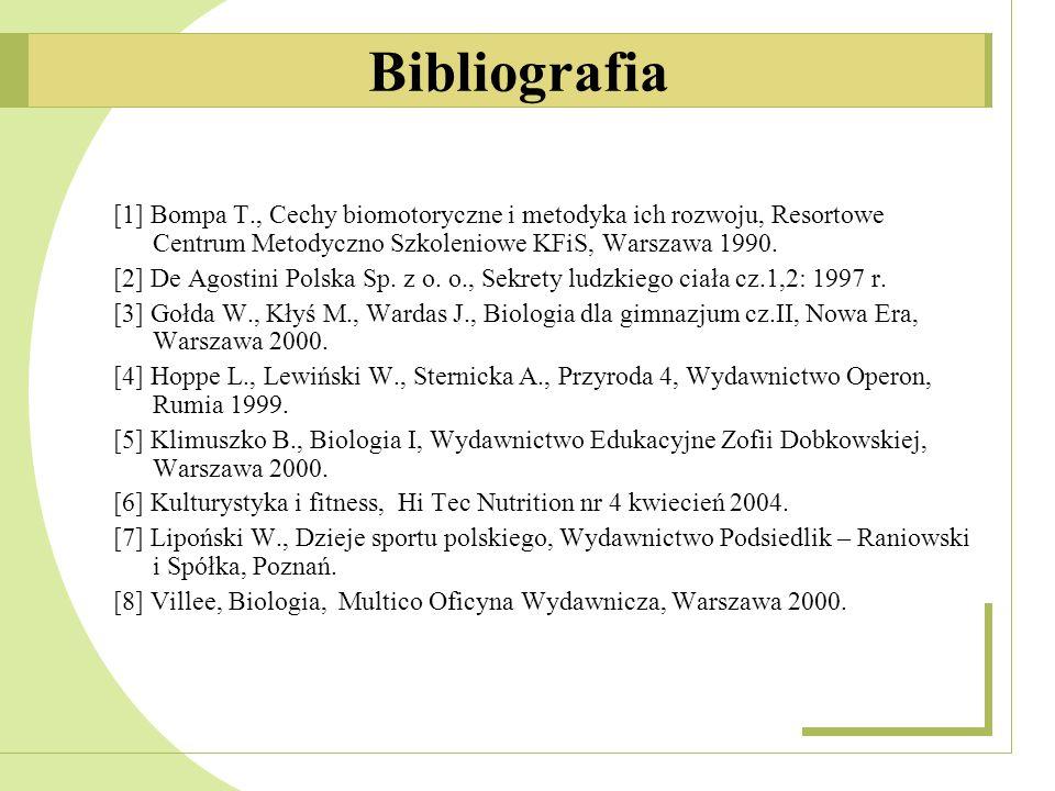 Bibliografia [1] Bompa T., Cechy biomotoryczne i metodyka ich rozwoju, Resortowe Centrum Metodyczno Szkoleniowe KFiS, Warszawa 1990.